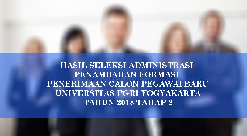 HASIL SELEKSI ADMINISTRASI PENAMBAHAN FORMASI PENERIMAAN CALON PEGAWAI BARU UNIVERSITAS PGRI YOGYAKARTA TAHUN 2018 TAHAP 2